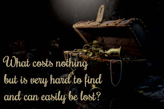 What costs nothing but is very hard to find and can easily be lost